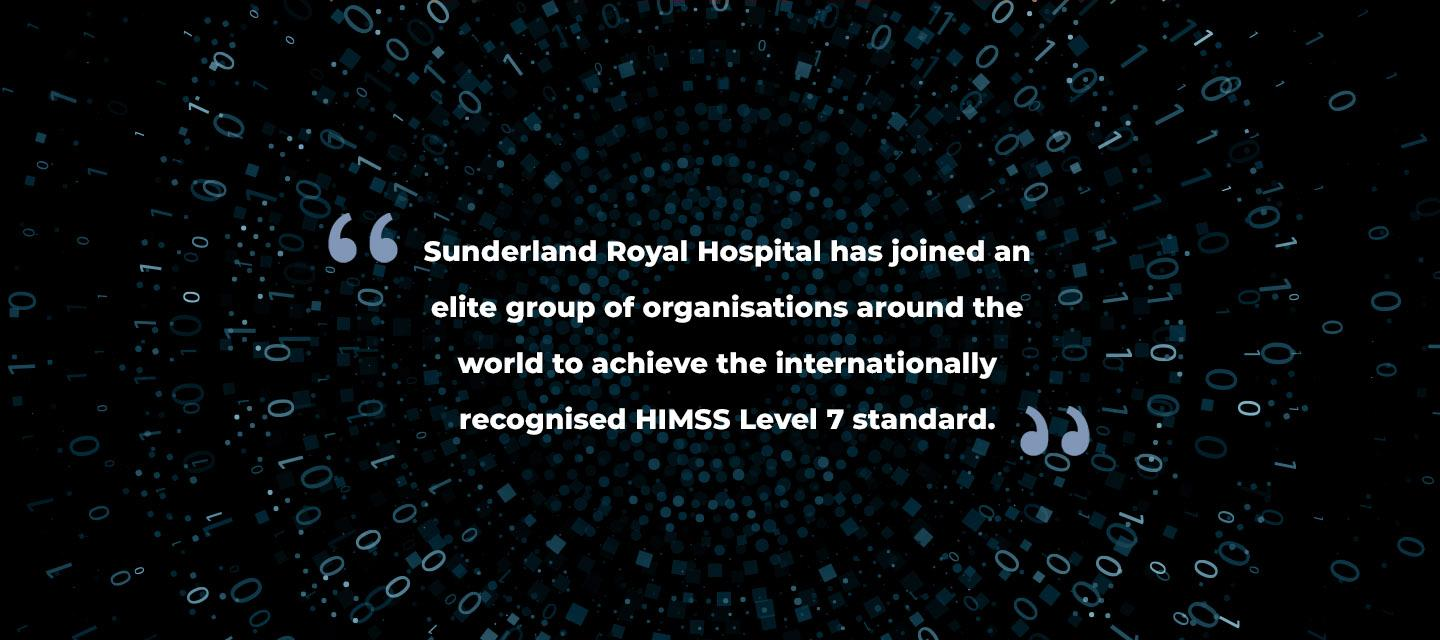 Sunderland Royal Hospital has joined an elite group of organisations around the world to achieve the internationally recognised HIMSS Level 7 standard.